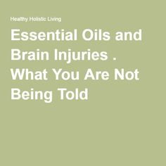 Essential Oils and Brain Injuries . What You Are Not Being Told.  ~M