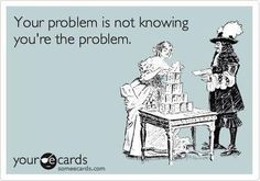You're the problem!