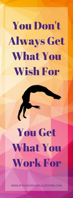 Gymnastics Inspirational Quote - You Don't Always Get What You Wish For. You Get What You Work For.