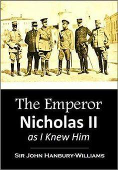 The Emperor Nicholas ll as I Knew Him by Sir John Hanbury-Williams.