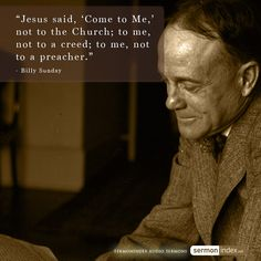 """""""Jesus said, 'Come to Me,' not to the Church; to me, not to a creed; to me, not  to a preacher."""" - Billy Sunday #jesus #church #creed"""
