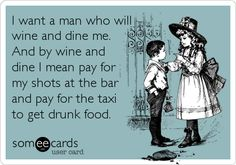 I want a man who will wine and dine me. And by wine and dine I mean pay for my shots at the bar and pay for the taxi to get drunk food.