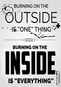 Burning on the inside is the real drive