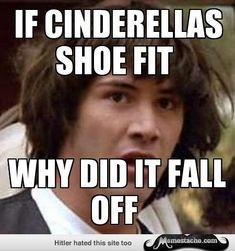 Conspiracy Keanu,,,If Cinderellas shoe fit