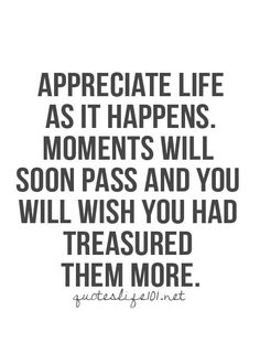 Appreciate life as it happens.  Moments will soon pass and you will wish you had treasured them more.