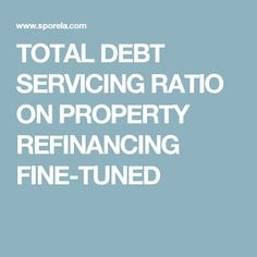 TOTAL DEBT SERVICING RATIO ON PROPERTY REFINANCING FINE-TUNED