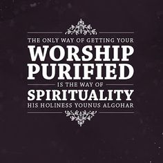 'The only way of getting your worship purified is the way of spirituality.' - His Holiness Younus AlGohar