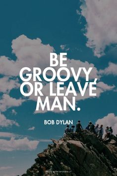 Be groovy, or leave man. - Bob Dylan
