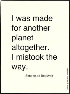 I was made for another planet altogether. I mistook the way - Simone de Beauvoir