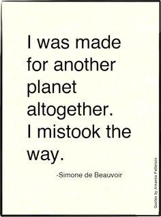 I was made for another planet altogether. I mistook the way - Simone de Beauvoir
