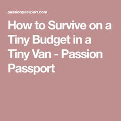 How to Survive on a Tiny Budget in a Tiny Van - Passion Passport