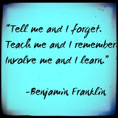"Good parenting quote by Benjamin Franklin  - ""Tell me and I forget... Involve me and I learn."""