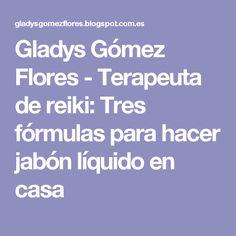 Gladys Gómez Flores - Terapeuta de reiki: Tres fórmulas para hacer jabón líquido en casa