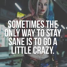 Sometimes the only way to stay sane is to go a little crazy. All the crazy people.