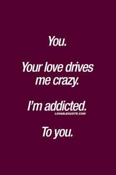 You. Your love drives me crazy. I'm addicted. To you. ❤ When you love someone and he or she loves you back.. And that love is so intense and strong that it almost drives you crazy. When you're addicted to him or her.. ❤ #love #quote