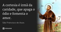 A cortesia é irmã da caridade, que apaga o ódio e fomenta o amor. — São Francisco de Assis