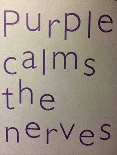 purple calms the nerves....maybe that's why it was my first favorite color!