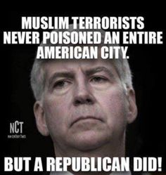 Gov. Rick Snyder, still poisoning people in Flint, Michigan. A man of no action, he's done virtually nothing to rectify the situation. At the least, he could deliver fresh water to people's homes, but he only did that for General Motors.