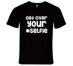 Get Over Your Selfie Hashtag Funny Smart Phone Pic Joke T-Shirt