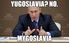 Vladimir Putin | YUGOSLAVIA? NO. MYGOSLAVIA | image tagged in memes,vladimir putin | made w/ Imgflip meme maker