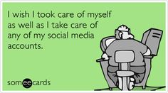 """""""I wish I took care of myself as well as I take care of any of my social media accounts,"""" via someecards."""