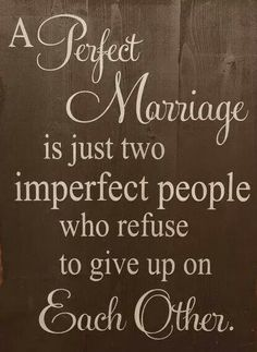 A Perfect Marriage is just two people who refuse to give up on Each Other