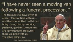 """""""I have never seen a moving van following a funeral procession. The treasures we have given to others, that we take with us... And that is what the Lord lets us bring. Love, charity, service, patience, goodness, tenderness are very beautiful treasures: these we bring with us. The other things, no."""" - From homily of Pope Francis"""