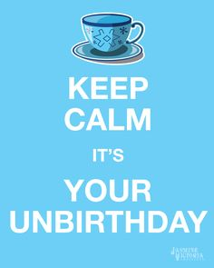 KEEP CALM IT'S YOUR UNBIRTHDAY!