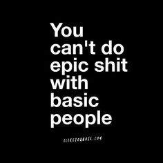 You can't do epic shit with basic people. #quotes