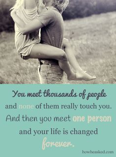 """You meet thousands of people and none of them really touch you. And then you meet one person and your life is changed forever."" #lovequotes"