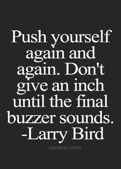 Push yourself again and again. Don't give an inch until the final buzzer sounds. - Sports Motivation Quotes #motivational #Inspirational #SportsMotivationalQuote #LarryBird