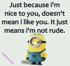 Just because I'm nice to you, doesn't mean I like you. It just means I&#... - doesn39t, funny minion quotes, I39m, means, Minion Quote, Nice - Minion-Quotes.com