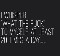 """I whisper """" what the fuck """" to myself at least 20 times a day. Lol at least I'm not the only one! Great Quotes, Quotes To Live By, Me Quotes, Funny Quotes, Inspirational Quotes, Funny Memes, Qoutes, Work Quotes, Work Sayings"""