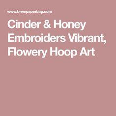 Cinder & Honey Embroiders Vibrant, Flowery Hoop Art