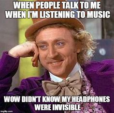 Creepy Condescending Wonka Meme   WHEN PEOPLE TALK TO ME WHEN I'M LISTENING TO MUSIC WOW DIDN'T KNOW MY HEADPHONES WERE INVISIBLE   image tagged in memes,creepy condescending wonka   made w/ Imgflip meme maker