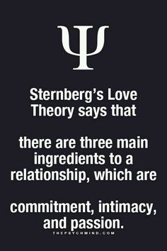 "Different combinations of the three make different love types, but the most ideal love according to Sternberg is ""consummate love,"" in which all three ingredients are present."
