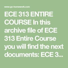 ECE 313 ENTIRE COURSE In this archive file of ECE 313 Entire Course you will find the next documents:  ECE 313 Week 1 DQ 1.doc ECE 313 Week 1 DQ 2.doc ECE 313 Week 1 Quiz.pdf ECE 313 Week 2 Assignment.doc ECE 313 Week 2 DQ 1.doc ECE 313 Week 2 DQ 2.doc ECE 313 Week 2 Quiz.pdf ECE 313 Week 3 DQ 1.doc ECE 313 Week 3 DQ 2.doc ECE 313 Week 3 Quiz.pdf ECE 313 Week 4 DQ 1.doc ECE 313 Week 4 DQ 2.doc ECE 313 Week 4 Quiz.pdf ECE 313 Week 5 Assignment.doc ECE 313 Week 5 DQ 1.doc ECE 313 Week 5 DQ…