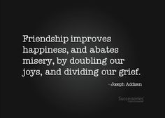 """Friendship improves happiness, and abates misery, by doubling our joys, and dividing our grief."""