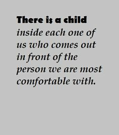 there is a child inside each one of us who comes in front of the person (or people) we are most comfortable with. thankful for these people