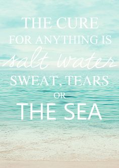 """""""The cure for anything is salt water, sweat, tears or the sea""""."""