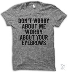 Don't worry about me, worry about your eyebrows.