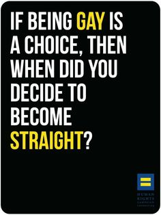 If being gay is a choice, when did you decide to become straight? I'm not gay, but I do believe that you love who you love. And you shouldn't be made to feel like that's wrong.
