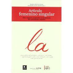 Articulo femenino singular : diez mujeres fundamentales en la historia del articulismo literario español / María Angulo Egea, Teodoro León Gross (dirs.)