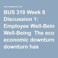 BUS 310 Week 8 Discussion 1: Employee Well-Being  The economic downturn has caused several companies to lay off workers, leaving those workers who remain to do the work of their former coworkers. From the e-Activity, assess how the HR department can help employees deal with the stress of doing more work. Determine how important it is for HR departments to address employee stress. Assess the initiatives, methods, and ways the HR department can address employee well-being to determine at…