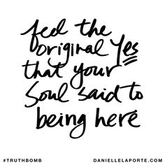 Feel the original Yes that your soul said to being here. Subscribe: DanielleLaPorte.com #Truthbomb #Words #Quotes