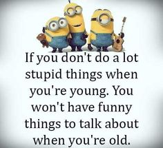 Stupid things when you're young, i still do stupid things and laugh about it hahaha