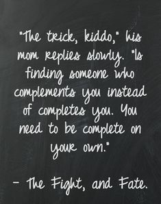 """The trick, kiddo,"" his mom replies slowly, ""Is finding someone who complements you instead of completes you. You need to be complete on your own."" --The Fight, and Fate"