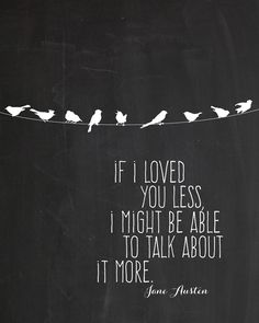 """If I loved you less, I might be able to talk about it more."" ~ Mr. Knightley to Emma in Jane Austen's Emma"