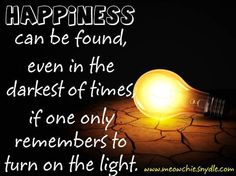 Happiness can be found, even in the darkest of times, if one only remembers to turn on the light -Harry Potter