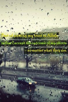 Part of putting my trust in Allah is that I accept the outcome of my efforts .....